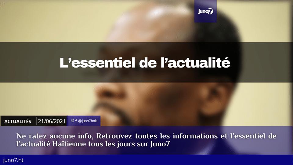 Haïti: L'essentiel de l'actualité du lundi 21 juin 2021